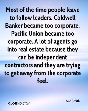 Sue Smith  - Most of the time people leave to follow leaders. Coldwell Banker became too corporate. Pacific Union became too corporate. A lot of agents go into real estate because they can be independent contractors and they are trying to get away from the corporate feel.