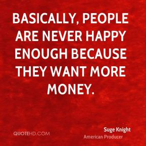 Basically, people are never happy enough because they want more money.