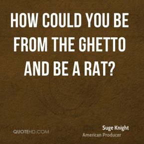 How could you be from the ghetto and be a rat?