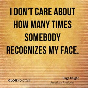 I don't care about how many times somebody recognizes my face.