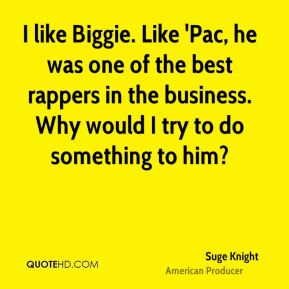 I like Biggie. Like 'Pac, he was one of the best rappers in the business. Why would I try to do something to him?
