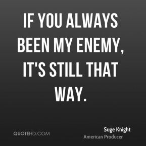 If you always been my enemy, it's still that way.