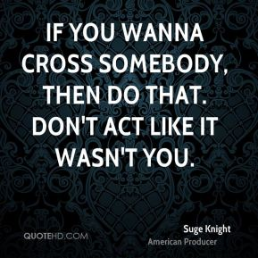 Suge Knight - If you wanna cross somebody, then do that. Don't act like it wasn't you.