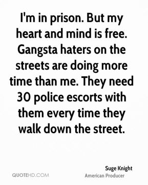 I'm in prison. But my heart and mind is free. Gangsta haters on the streets are doing more time than me. They need 30 police escorts with them every time they walk down the street.