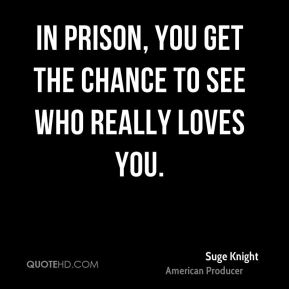 Suge Knight - In prison, you get the chance to see who really loves you.