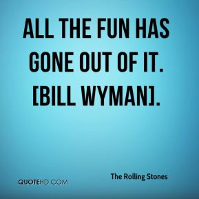 All the fun has gone out of it. [Bill Wyman].