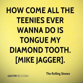 The Rolling Stones  - How come all the teenies ever wanna do is tongue my Diamond tooth.[Mike Jagger].