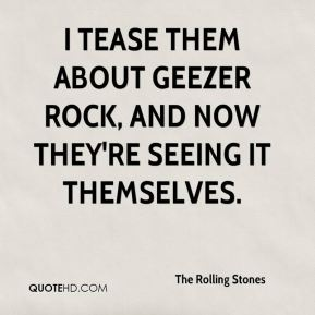 I tease them about geezer rock, and now they're seeing it themselves.