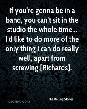 The Rolling Stones  - If you're gonna be in a band, you can't sit in the studio the whole time... I'd like to do more of the only thing I can do really well, apart from screwing.[Richards].