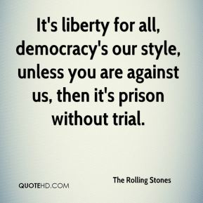 The Rolling Stones  - It's liberty for all, democracy's our style, unless you are against us, then it's prison without trial.