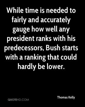 Thomas Kelly  - While time is needed to fairly and accurately gauge how well any president ranks with his predecessors, Bush starts with a ranking that could hardly be lower.