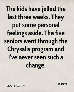 Tim Davis  - The kids have jelled the last three weeks. They put some personal feelings aside. The five seniors went through the Chrysalis program and I've never seen such a change.