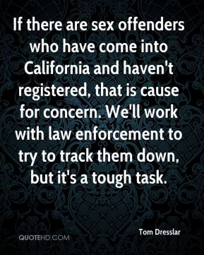 If there are sex offenders who have come into California and haven't registered, that is cause for concern. We'll work with law enforcement to try to track them down, but it's a tough task.