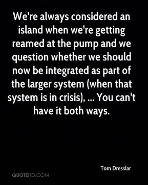 We're always considered an island when we're getting reamed at the pump and we question whether we should now be integrated as part of the larger system (when that system is in crisis), ... You can't have it both ways.