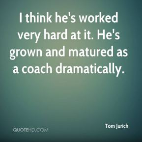 I think he's worked very hard at it. He's grown and matured as a coach dramatically.