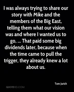 I was always trying to share our story with Mike and the members of the Big East, telling them what our vision was and where I wanted us to go, ... That paid some big dividends later, because when the time came to pull the trigger, they already knew a lot about us.