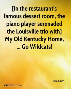 Tom Jurich  - [In the restaurant's famous dessert room, the piano player serenaded the Louisville trio with] My Old Kentucky Home, ... Go Wildcats!