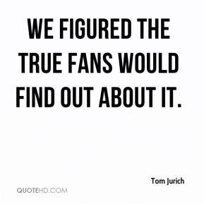 We figured the true fans would find out about it.