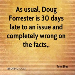 Tom Shea  - As usual, Doug Forrester is 30 days late to an issue and completely wrong on the facts.