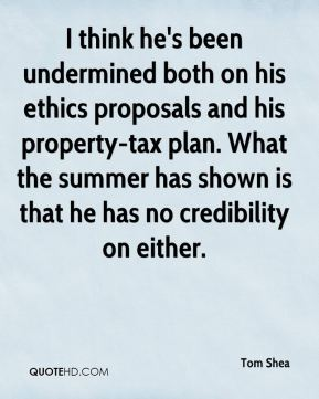 Tom Shea  - I think he's been undermined both on his ethics proposals and his property-tax plan. What the summer has shown is that he has no credibility on either.