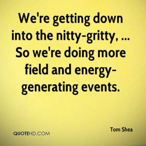 Tom Shea  - We're getting down into the nitty-gritty, ... So we're doing more field and energy-generating events.