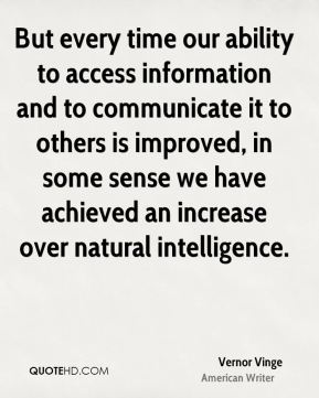 Vernor Vinge - But every time our ability to access information and to communicate it to others is improved, in some sense we have achieved an increase over natural intelligence.