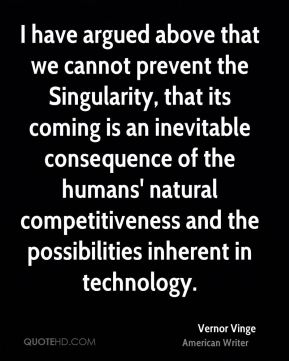 I have argued above that we cannot prevent the Singularity, that its coming is an inevitable consequence of the humans' natural competitiveness and the possibilities inherent in technology.