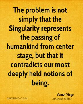 Vernor Vinge - The problem is not simply that the Singularity represents the passing of humankind from center stage, but that it contradicts our most deeply held notions of being.