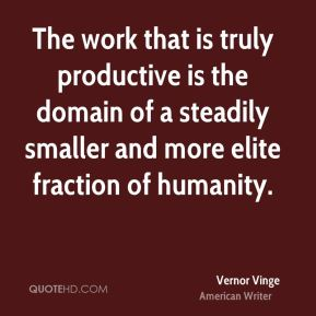 Vernor Vinge - The work that is truly productive is the domain of a steadily smaller and more elite fraction of humanity.