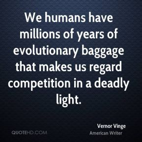 Vernor Vinge - We humans have millions of years of evolutionary baggage that makes us regard competition in a deadly light.