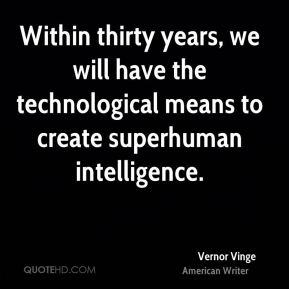 Vernor Vinge - Within thirty years, we will have the technological means to create superhuman intelligence.