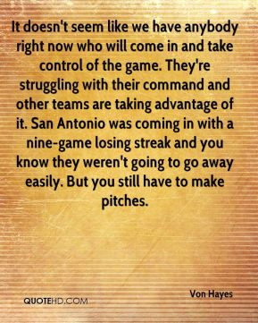 Von Hayes  - It doesn't seem like we have anybody right now who will come in and take control of the game. They're struggling with their command and other teams are taking advantage of it. San Antonio was coming in with a nine-game losing streak and you know they weren't going to go away easily. But you still have to make pitches.