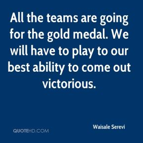 All the teams are going for the gold medal. We will have to play to our best ability to come out victorious.