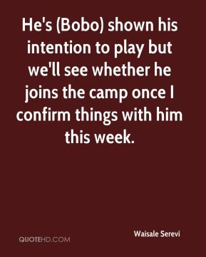 He's (Bobo) shown his intention to play but we'll see whether he joins the camp once I confirm things with him this week.
