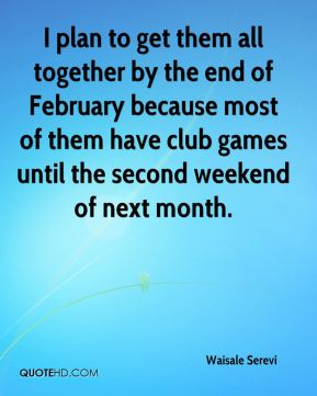 I plan to get them all together by the end of February because most of them have club games until the second weekend of next month.