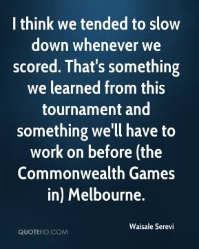 I think we tended to slow down whenever we scored. That's something we learned from this tournament and something we'll have to work on before (the Commonwealth Games in) Melbourne.