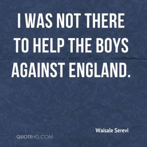 I was not there to help the boys against England.