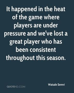 Waisale Serevi  - It happened in the heat of the game where players are under pressure and we've lost a great player who has been consistent throughout this season.
