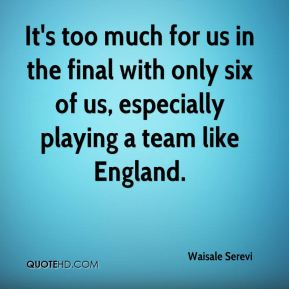 It's too much for us in the final with only six of us, especially playing a team like England.