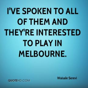I've spoken to all of them and they're interested to play in Melbourne.