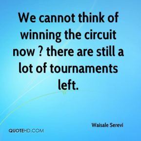 We cannot think of winning the circuit now ? there are still a lot of tournaments left.