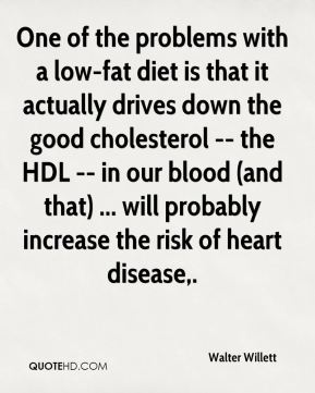 One of the problems with a low-fat diet is that it actually drives down the good cholesterol -- the HDL -- in our blood (and that) ... will probably increase the risk of heart disease.