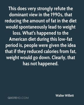 This does very strongly refute the dominant view in the 1990s, that reducing the amount of fat in the diet would spontaneously lead to weight loss. What's happened to the American diet during this low-fat period is, people were given the idea that if they reduced calories from fat, weight would go down. Clearly, that has not happened.