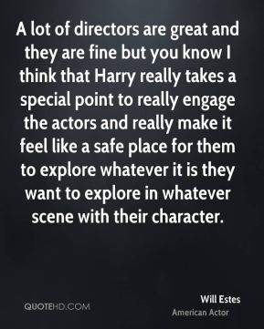 Will Estes - A lot of directors are great and they are fine but you know I think that Harry really takes a special point to really engage the actors and really make it feel like a safe place for them to explore whatever it is they want to explore in whatever scene with their character.