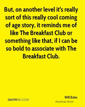 But, on another level it's really sort of this really cool coming of age story, it reminds me of like The Breakfast Club or something like that, if I can be so bold to associate with The Breakfast Club.