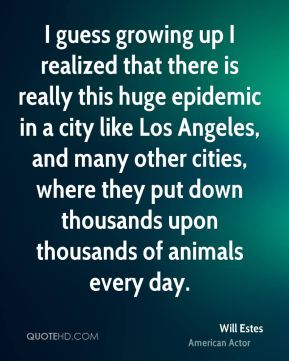 Will Estes - I guess growing up I realized that there is really this huge epidemic in a city like Los Angeles, and many other cities, where they put down thousands upon thousands of animals every day.