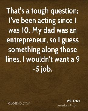 That's a tough question; I've been acting since I was 10. My dad was an entrepreneur, so I guess something along those lines. I wouldn't want a 9-5 job.