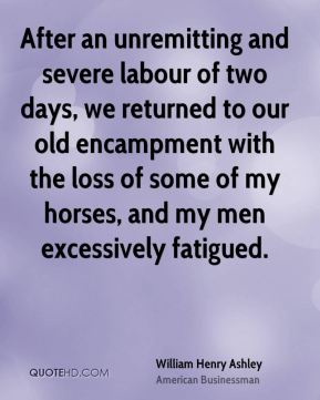 William Henry Ashley - After an unremitting and severe labour of two days, we returned to our old encampment with the loss of some of my horses, and my men excessively fatigued.