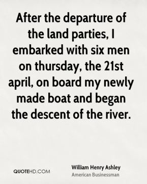 William Henry Ashley - After the departure of the land parties, I embarked with six men on thursday, the 21st april, on board my newly made boat and began the descent of the river.