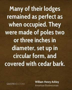 William Henry Ashley - Many of their lodges remained as perfect as when occupied. They were made of poles two or three inches in diameter, set up in circular form, and covered with cedar bark.
